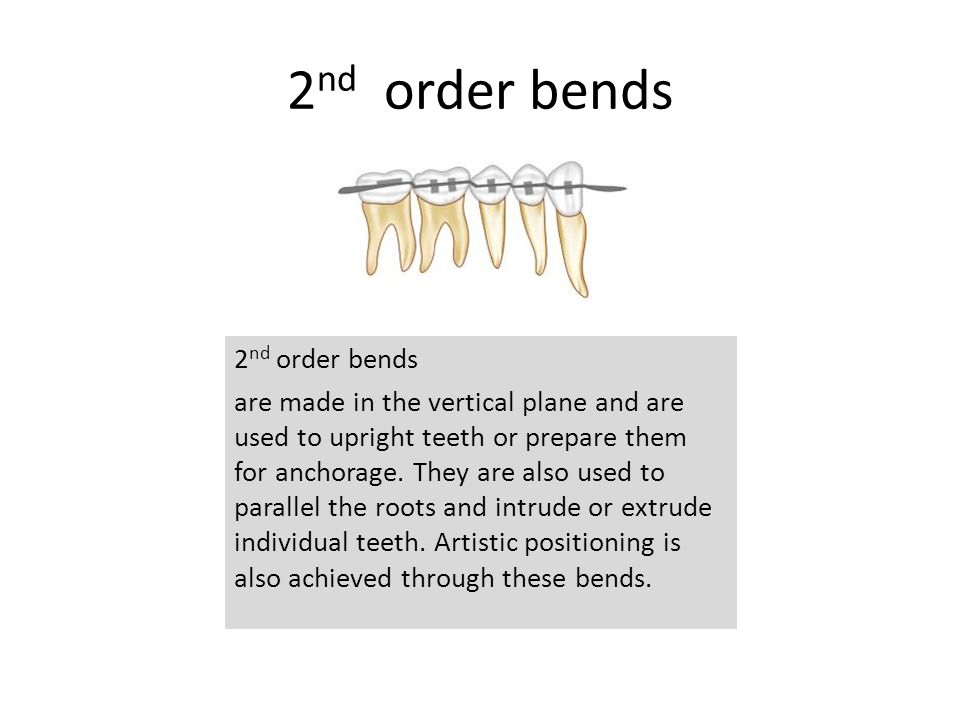 2 nd order bends are made in the vertical plane and are used to upright teeth or prepare them for anchorage. They are also used to parallel the roots