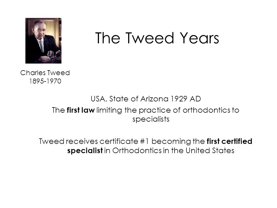 The Tweed Years Charles Tweed 1895-1970 USA, State of Arizona 1929 AD The first law limiting the practice of orthodontics to specialists Tweed receives certificate #1 becoming the first certified specialist in Orthodontics in the United States