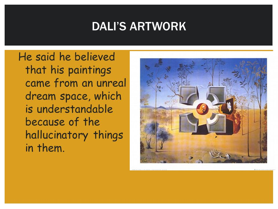 DALI'S ARTWORK He said he believed that his paintings came from an unreal dream space, which is understandable because of the hallucinatory things in