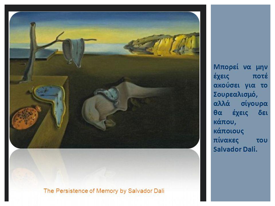 Μπορεί να μην έχεις ποτέ ακούσει για το Σουρεαλισμό, αλλά σίγουρα θα έχεις δει κάπου, κάποιους πίνακες του Salvador Dali. The Persistence of Memory by