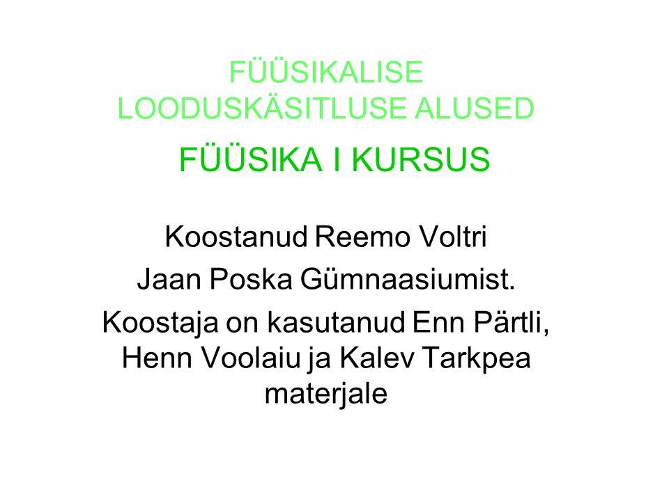 FÜÜSIKA I KURSUS FÜÜSIKALISE LOODUSKÄSITLUSE ALUSED Koostanud Reemo Voltri Jaan Poska Gümnaasiumist. Koostaja on kasutanud Enn Pärtli, Henn Voolaiu ja