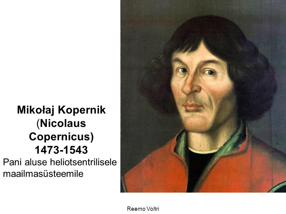 Reemo Voltri Mikołaj Kopernik (Nicolaus Copernicus) 1473-1543 Pani aluse heliotsentrilisele maailmasüsteemile