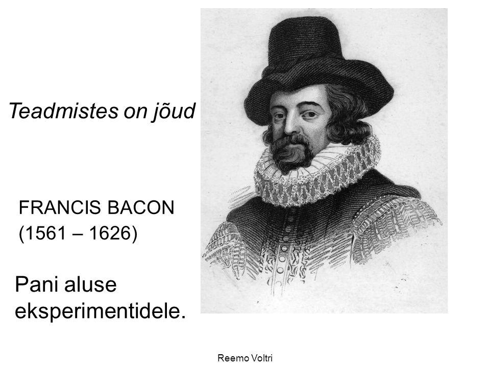 Reemo Voltri FRANCIS BACON (1561 – 1626) Teadmistes on jõud Pani aluse eksperimentidele.
