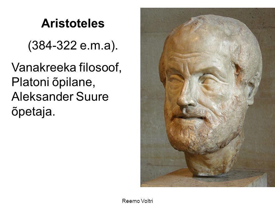 Reemo Voltri Aristoteles (384-322 e.m.a). Vanakreeka filosoof, Platoni õpilane, Aleksander Suure õpetaja.