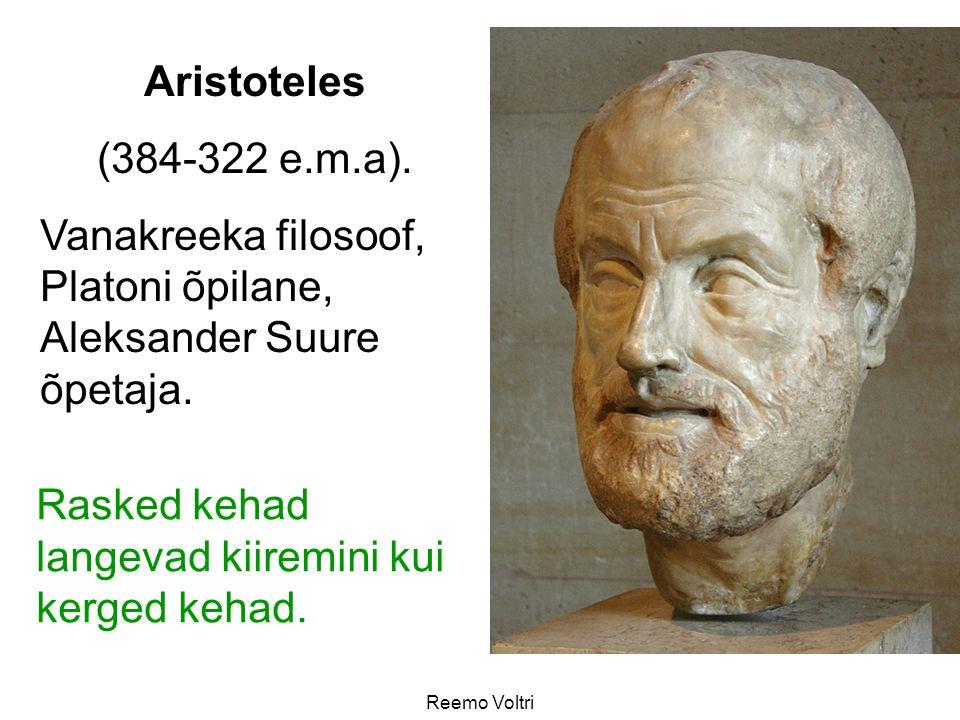 Reemo Voltri Aristoteles (384-322 e.m.a). Vanakreeka filosoof, Platoni õpilane, Aleksander Suure õpetaja. Rasked kehad langevad kiiremini kui kerged k