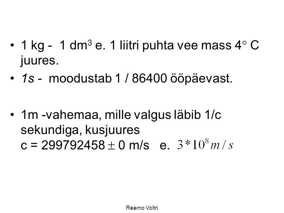 1 kg - 1 dm 3 e. 1 liitri puhta vee mass 4  C juures. 1s - moodustab 1 / 86400 ööpäevast. 1m -vahemaa, mille valgus läbib 1/c sekundiga, kusjuures c