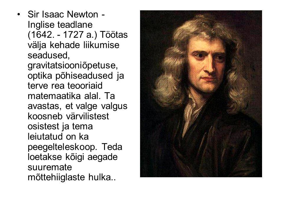 Sir Isaac Newton - Inglise teadlane (1642. - 1727 a.) Töötas välja kehade liikumise seadused, gravitatsiooniõpetuse, optika põhiseadused ja terve rea