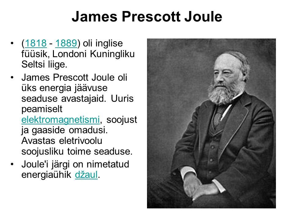James Prescott Joule (1818 - 1889) oli inglise füüsik, Londoni Kuningliku Seltsi liige.18181889 James Prescott Joule oli üks energia jäävuse seaduse a