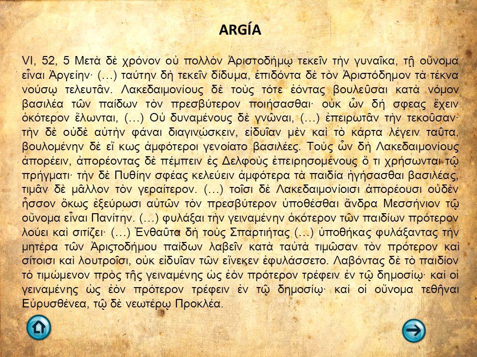 ARGÍA VI, 52, 5 Μετὰ δὲ χρόνον οὐ πολλὸν Ἀριστοδήμῳ τεκεῖν τὴν γυναῖκα, τῇ οὔνομα εἶναι Ἀργείην· (…) ταύτην δὴ τεκεῖν δίδυμα, ἐπιδόντα δὲ τὸν Ἀριστόδημον τὰ τέκνα νούσῳ τελευτᾶν.