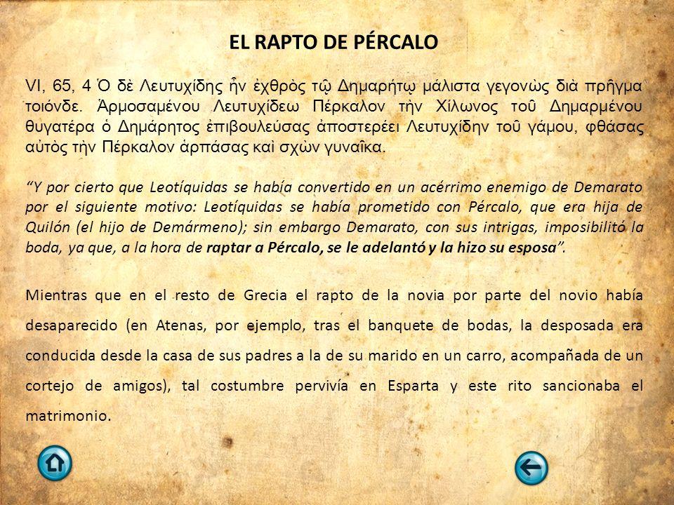 EL RAPTO DE PÉRCALO VI, 65, 4 Ὁ δὲ Λευτυχίδης ἦν ἐχθρὸς τῷ Δημαρήτῳ μάλιστα γεγονὼς διὰ πρῆγμα τοιόνδε. Ἁρμοσαμένου Λευτυχίδεω Πέρκαλον τὴν Χίλωνος το