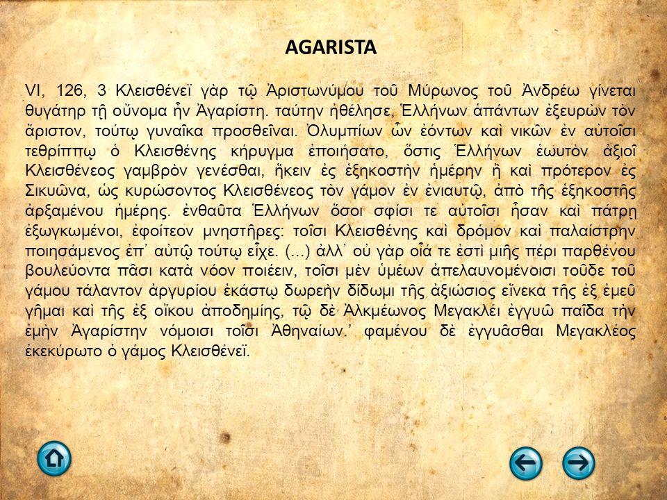 AGARISTA VI, 126, 3 Κλεισθένεϊ γὰρ τῷ Ἀριστωνύμου τοῦ Μύρωνος τοῦ Ἀνδρέω γίνεται θυγάτηρ τῇ οὔνομα ἦν Ἀγαρίστη. ταύτην ἠθέλησε, Ἑλλήνων ἁπάντων ἐξευρὼ