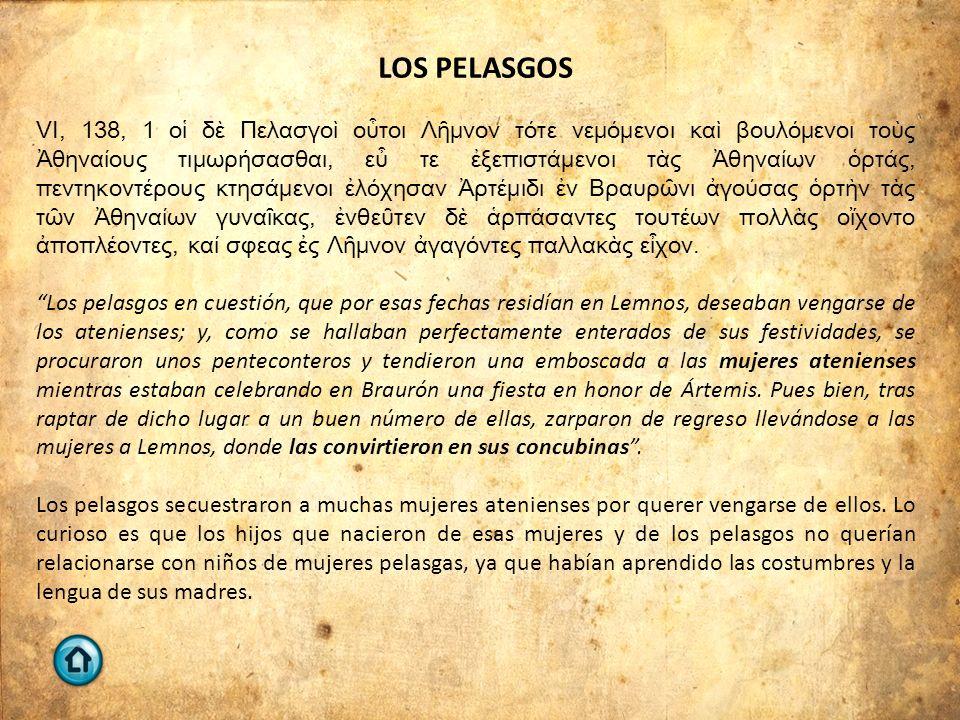 LOS PELASGOS VI, 138, 1 οἱ δὲ Πελασγοὶ οὗτοι Λῆμνον τότε νεμόμενοι καὶ βουλόμενοι τοὺς Ἀθηναίους τιμωρήσασθαι, εὖ τε ἐξεπιστάμενοι τὰς Ἀθηναίων ὁρτάς,
