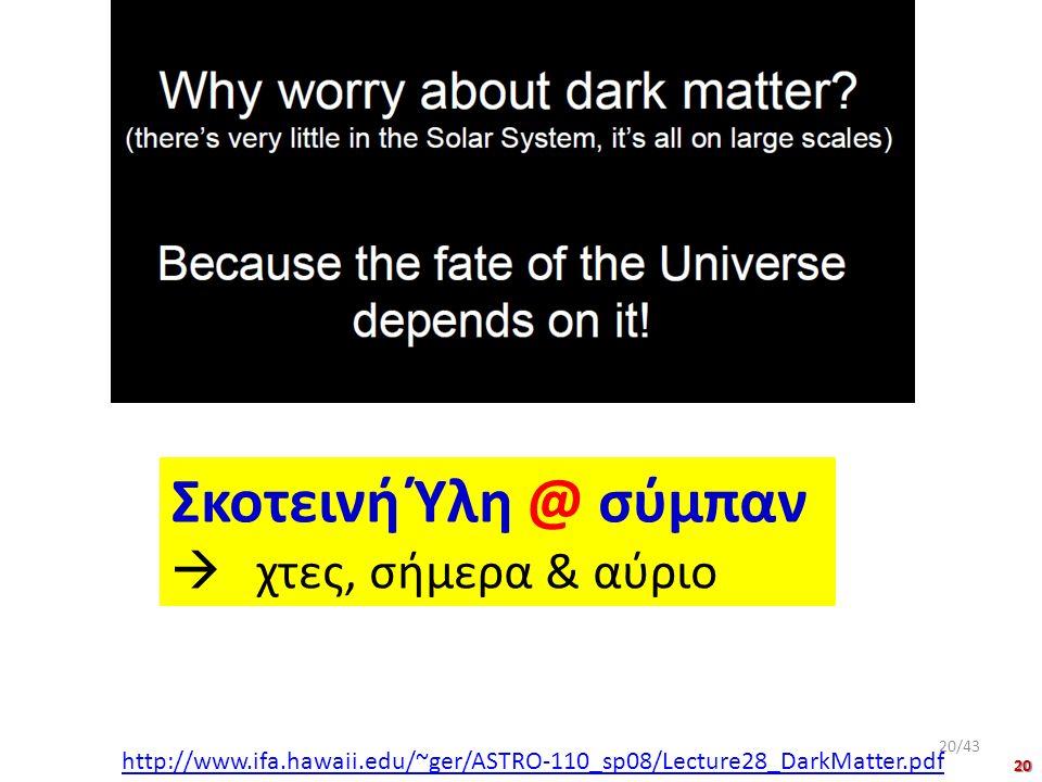Σκοτεινή Ύλη @ σύμπαν  χτες, σήμερα & αύριο http://www.ifa.hawaii.edu/~ger/ASTRO-110_sp08/Lecture28_DarkMatter.pdf 20/43 20