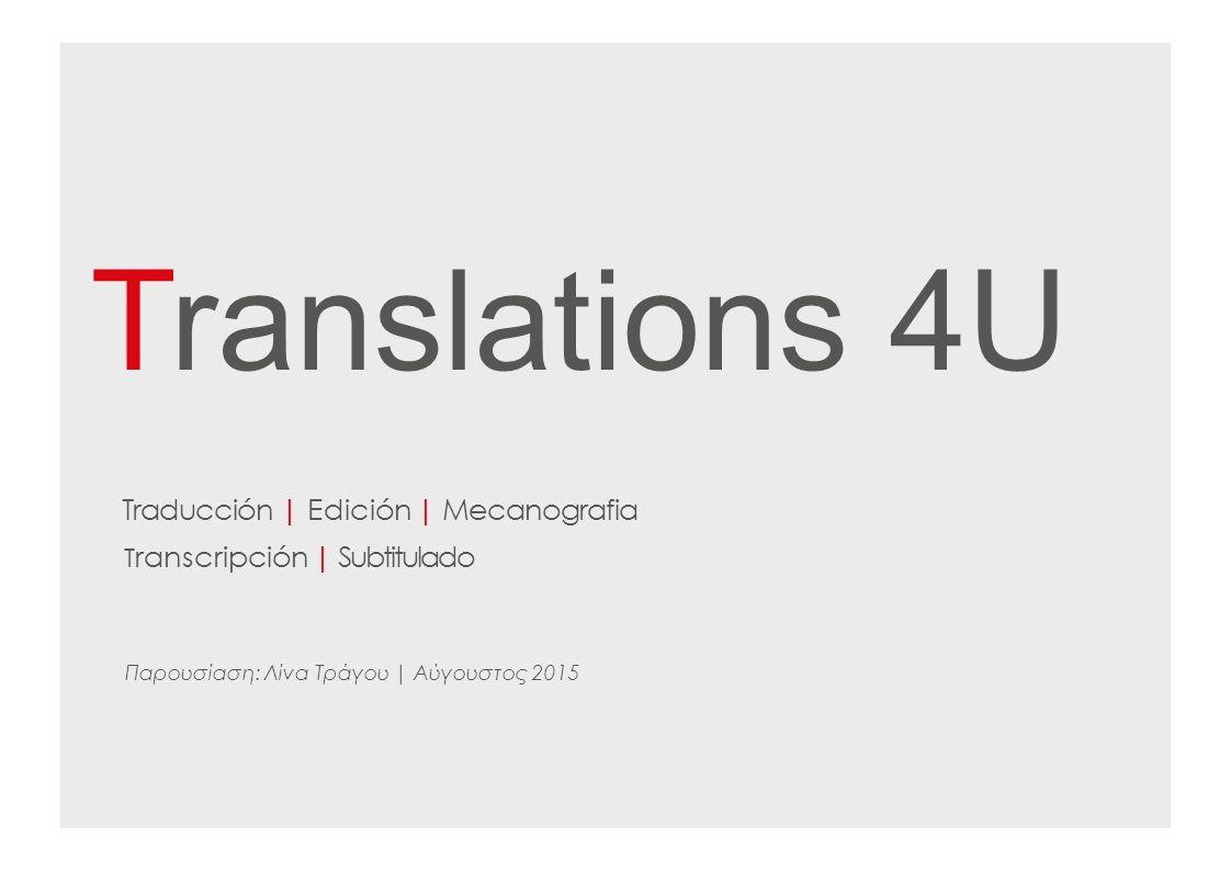 Translations 4U Traducción | Edición | Mecanografia T ranscripción | Subtitulado Παρουσίαση: Λίνα Τράγου | Αύγουστος 2015