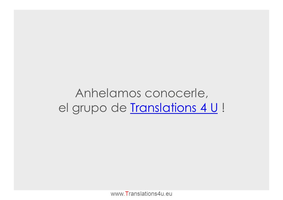 Anhelamos conocerle, el grupo de Translations 4 U !Translations 4 U www.Translations4u.eu