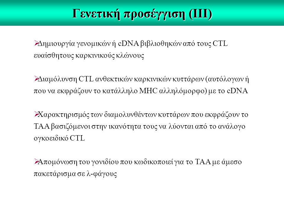 Γενετική προσέγγιση (ΙΙΙ)  Δημιουργία γενομικών ή cDNA βιβλιοθηκών από τους CTL ευαίσθητους καρκινικούς κλώνους  Διαμόλυνση CTL ανθεκτικών καρκινικών κυττάρων (αυτόλογων ή που να εκφράζουν το κατάλληλο ΜΗC αλληλόμορφο) με το cDNA  Χαρακτηρισμός των διαμολυνθέντων κυττάρων που εκφράζουν το ΤΑΑ βασιζόμενοι στην ικανότητα τους να λύονται από το ανάλογο ογκοειδικό CTL  Απομόνωση του γονιδίου που κωδικοποιεί για το ΤΑΑ με άμεσο πακετάρισμα σε λ-φάγους