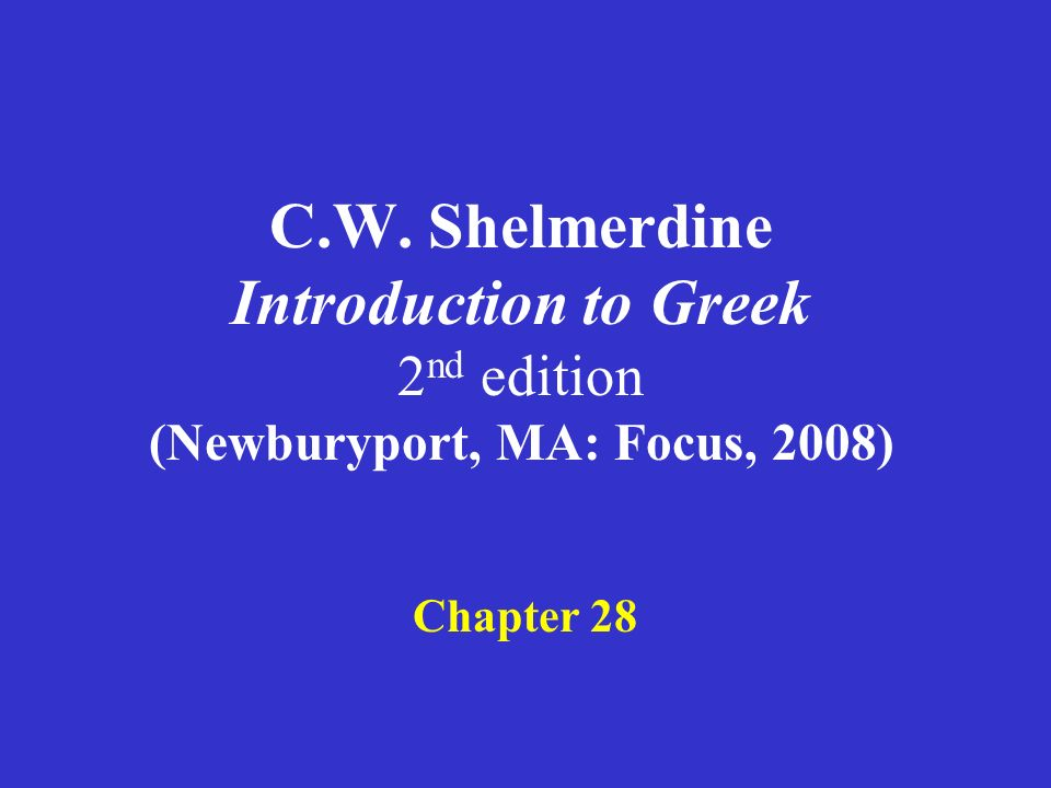 C.W. Shelmerdine Introduction to Greek 2 nd edition (Newburyport, MA: Focus, 2008) Chapter 28