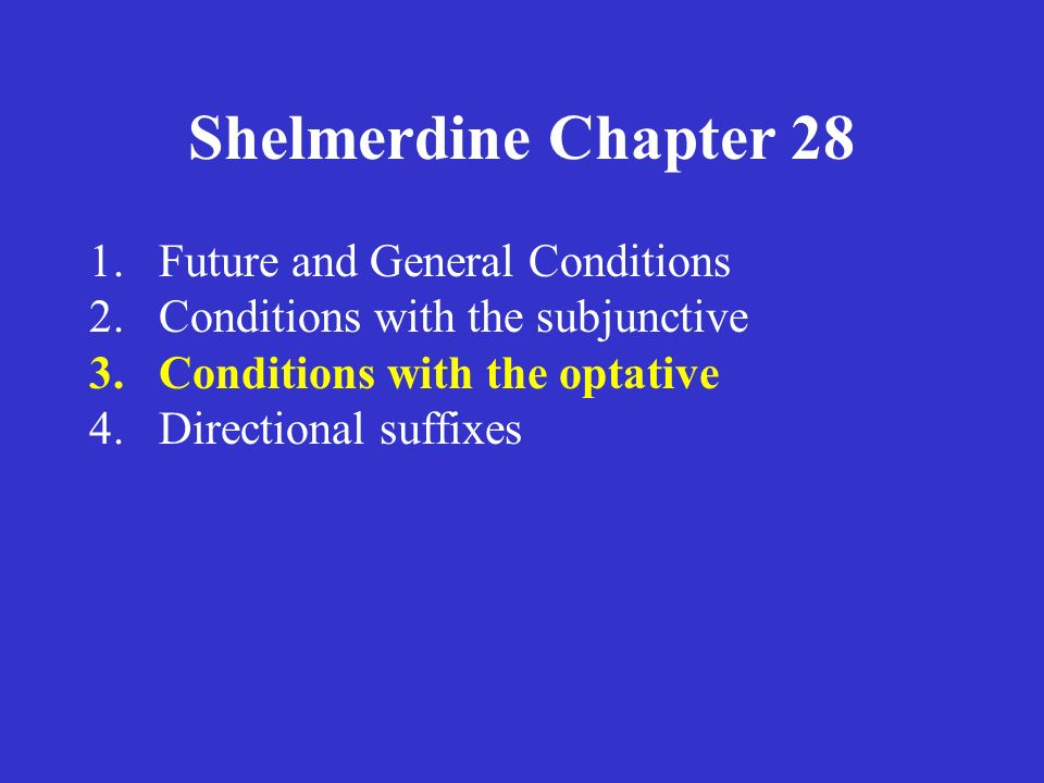 Shelmerdine Chapter 28 1.Future and General Conditions 2.Conditions with the subjunctive 3.Conditions with the optative 4.Directional suffixes