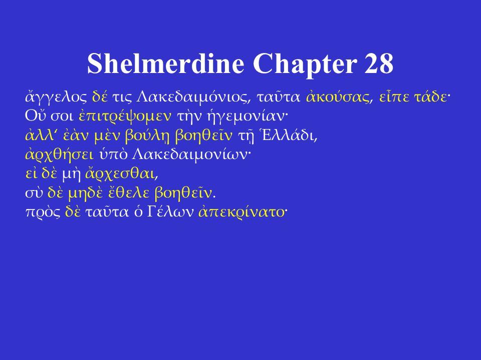 Shelmerdine Chapter 28 ἄγγελος δέ τις Λακεδαιμόνιος, ταῦτα ἀκούσας, εἶπε τάδε· Οὔ σοι ἐπιτρέψομεν τὴν ἡγεμονίαν· ἀλλ' ἐὰν μὲν βούλῃ βοηθεῖν τῇ Ἑλλάδι, ἀρχθήσει ὑπὸ Λακεδαιμονίων· εἰ δὲ μὴ ἄρχεσθαι, σὺ δὲ μηδὲ ἔθελε βοηθεῖν.