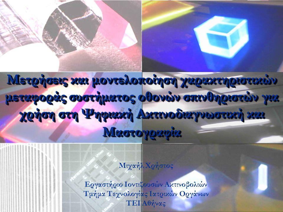 Εργαστήριο Ιοντιζουσών Ακτινοβολιών Tμήματος Τεχνολογίας Ιατρικών Οργάνων Εισαγωγή Σκοπός της παρούσας εργασίας είναι: Η εξέταση και αξιολόγηση των προβλέψεων που δίνονται από θεωρητικό μοντέλο για τον υπολογισμό της Συνάρτησης Μεταφοράς Διαμόρφωσης (MTF) οθονών σπινθηριστών.