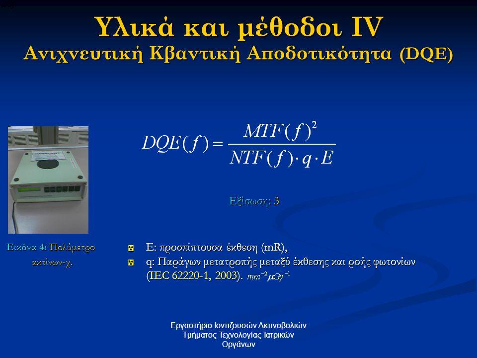Υλικά και μέθοδοι IV Ανιχνευτική Κβαντική Αποδοτικότητα (DQE) E: προσπίπτουσα έκθεση (mR), q: Παράγων μετατροπής μεταξύ έκθεσης και ροής φωτονίων (IEC