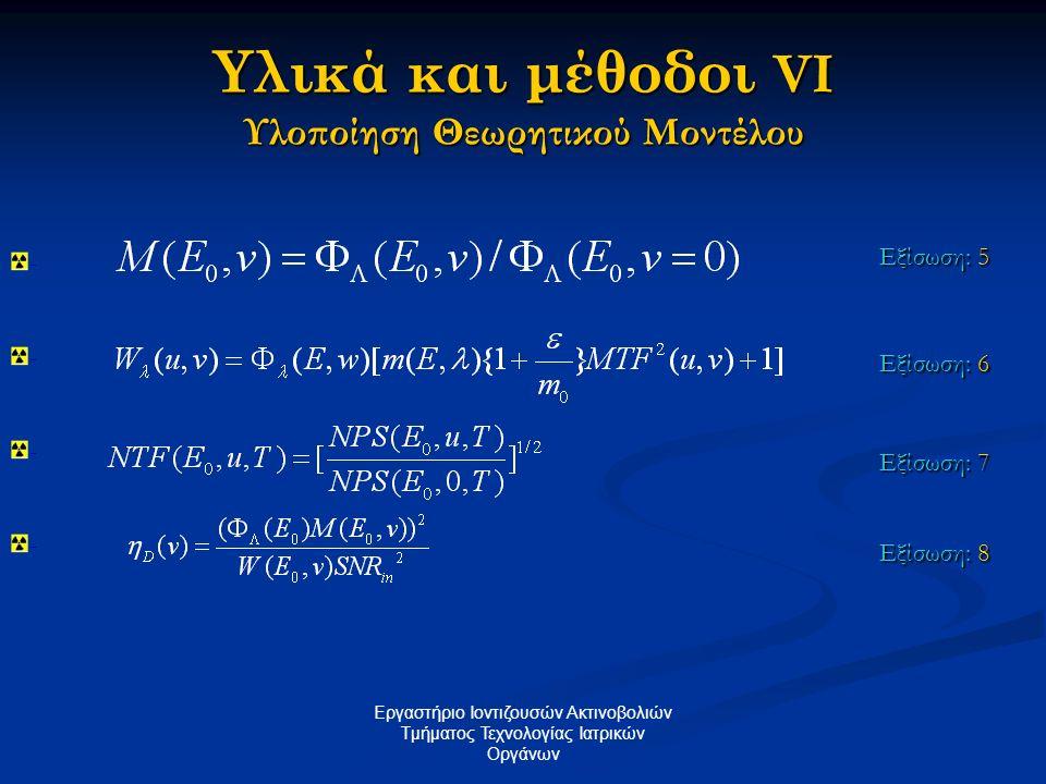 Υλικά και μέθοδοι VI Υλοποίηση Θεωρητικού Μοντέλου Εργαστήριο Ιοντιζουσών Ακτινοβολιών Tμήματος Τεχνολογίας Ιατρικών Οργάνων Εξίσωση: 5 Εξίσωση: 6 Εξί