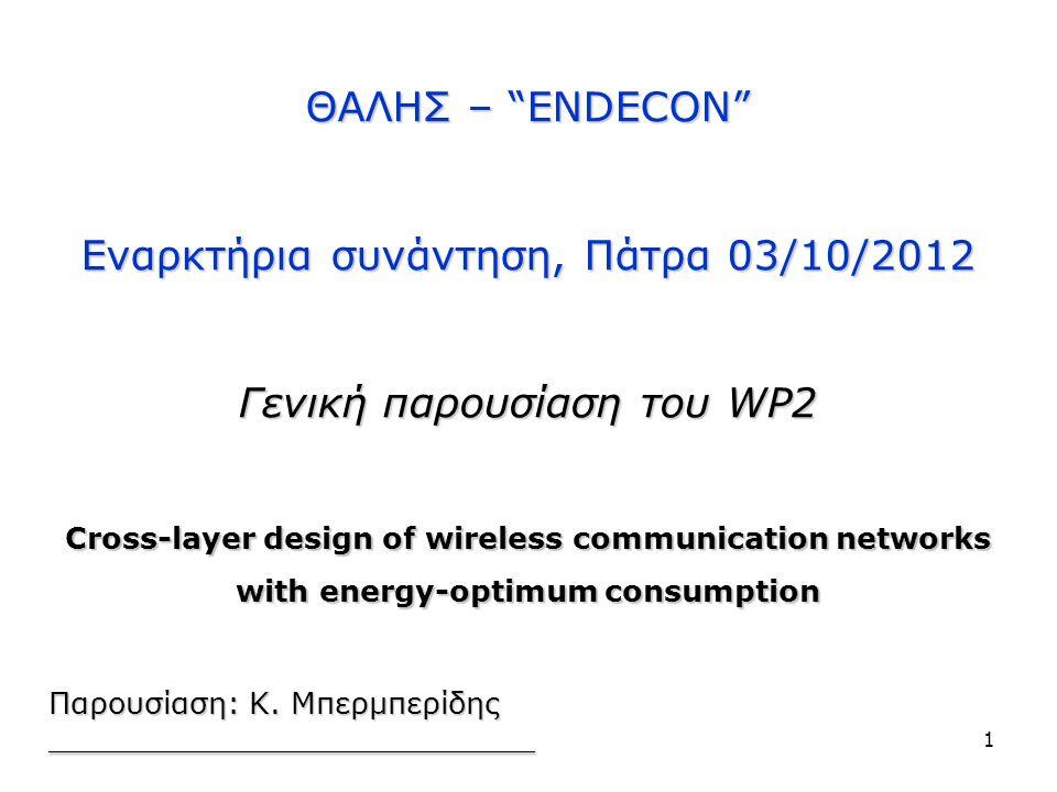 ΘΑΛΗΣ – ENDECON Εναρκτήρια συνάντηση, Πάτρα 03/10/2012 Γενική παρουσίαση του WP2 Cross-layer design of wireless communication networks with energy-optimum consumption __________________________ ΘΑΛΗΣ – ENDECON Εναρκτήρια συνάντηση, Πάτρα 03/10/2012 Γενική παρουσίαση του WP2 Cross-layer design of wireless communication networks with energy-optimum consumption __________________________ Παρουσίαση: Κ.