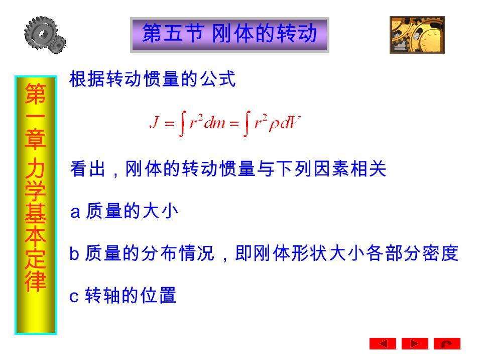第五节 刚体的转动 5 、转动惯量 在转动动能公式中,我们定义其中的 和质点的动能公式 类比,J 的作用和 m 的作 则转动动能公式变为 用相当。 J 是一个衡量转动惯性大小的量度,我 们把 J 称为刚体对定轴的 转动惯量 如果刚体的质量是连续分布的,则刚体的转动 惯量为 在 SI 制中,转动惯量的