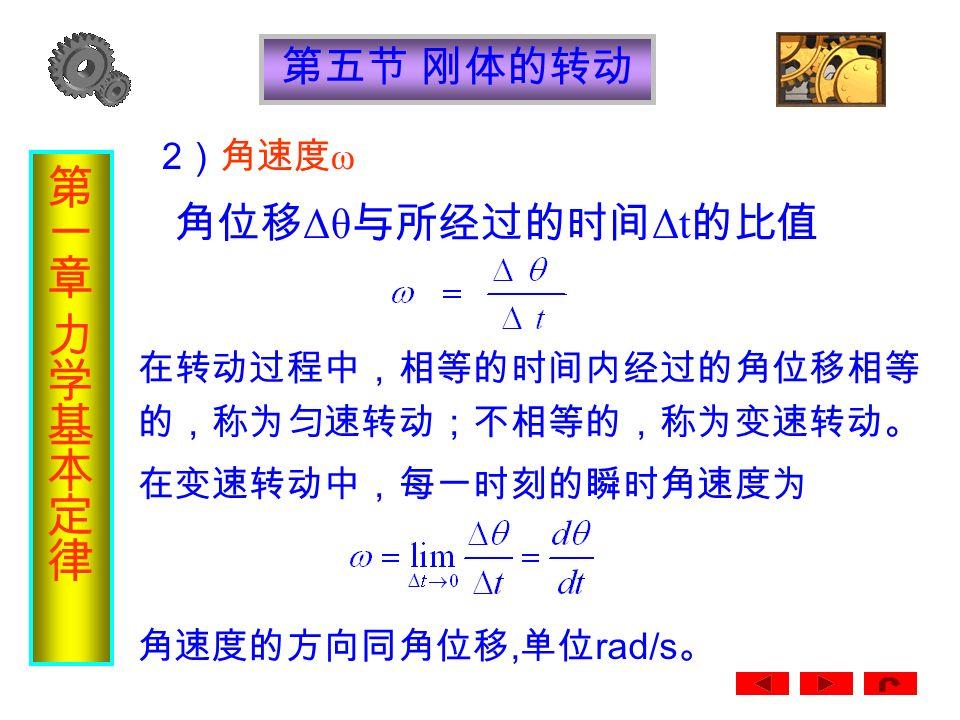 第五节 刚体的转动 2 )角速度 ω 角位移 Δθ 与所经过的时间 Δt 的比值 在转动过程中,相等的时间内经过的角位移相等 的,称为匀速转动;不相等的,称为变速转动。 在变速转动中,每一时刻的瞬时角速度为 角速度的方向同角位移, 单位 rad/s 。