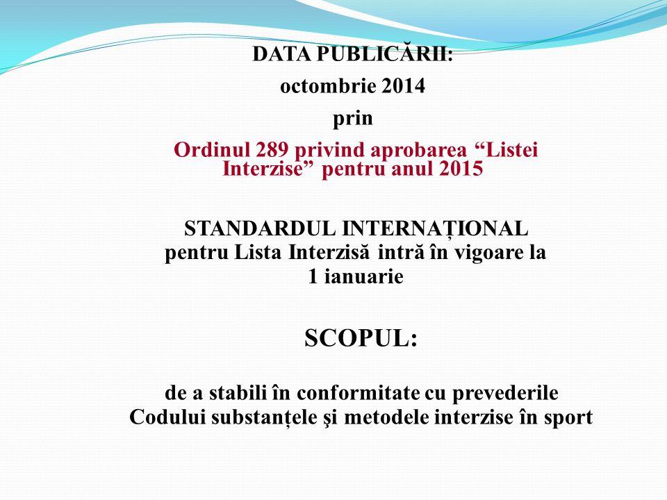 """DATA PUBLICĂRII: octombrie 2014 prin Ordinul 289 privind aprobarea """"Listei Interzise"""" pentru anul 2015 STANDARDUL INTERNAŢIONAL pentru Lista Interzisă"""