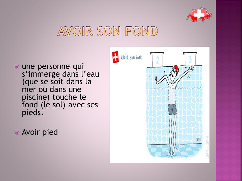  une personne qui s'immerge dans l'eau (que se soit dans la mer ou dans une piscine) touche le fond (le sol) avec ses pieds.