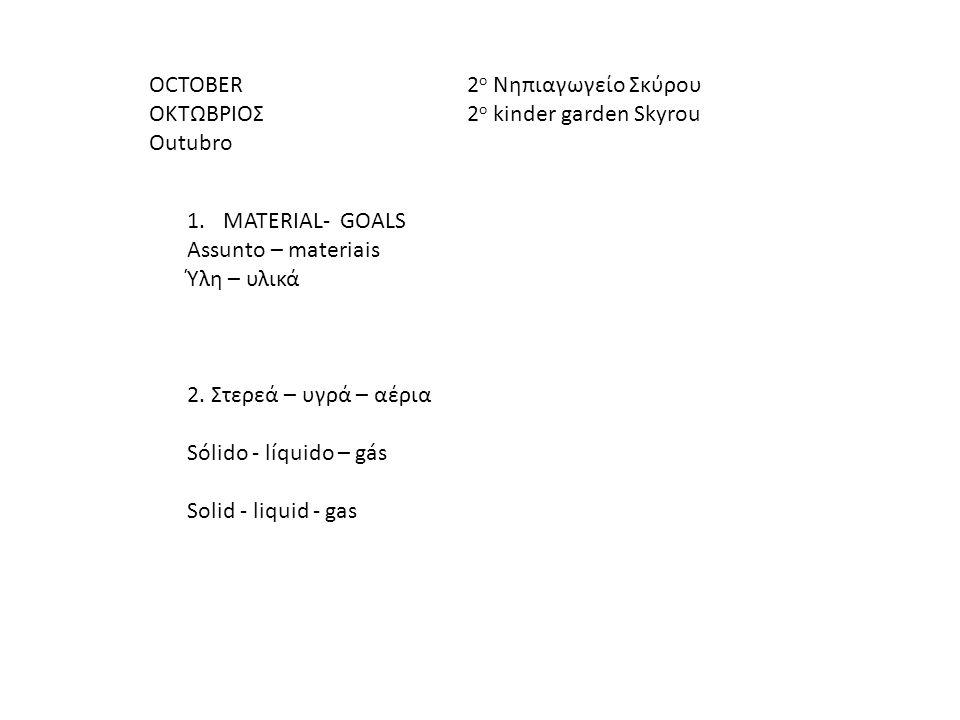 OCTOBER ΟΚΤΩΒΡΙΟΣ Οutubro 1.MATERIAL- GOALS Assunto – materiais Ύλη – υλικά 2. Στερεά – υγρά – αέρια Sólido - líquido – gás Solid - liquid - gas 2 ο Ν