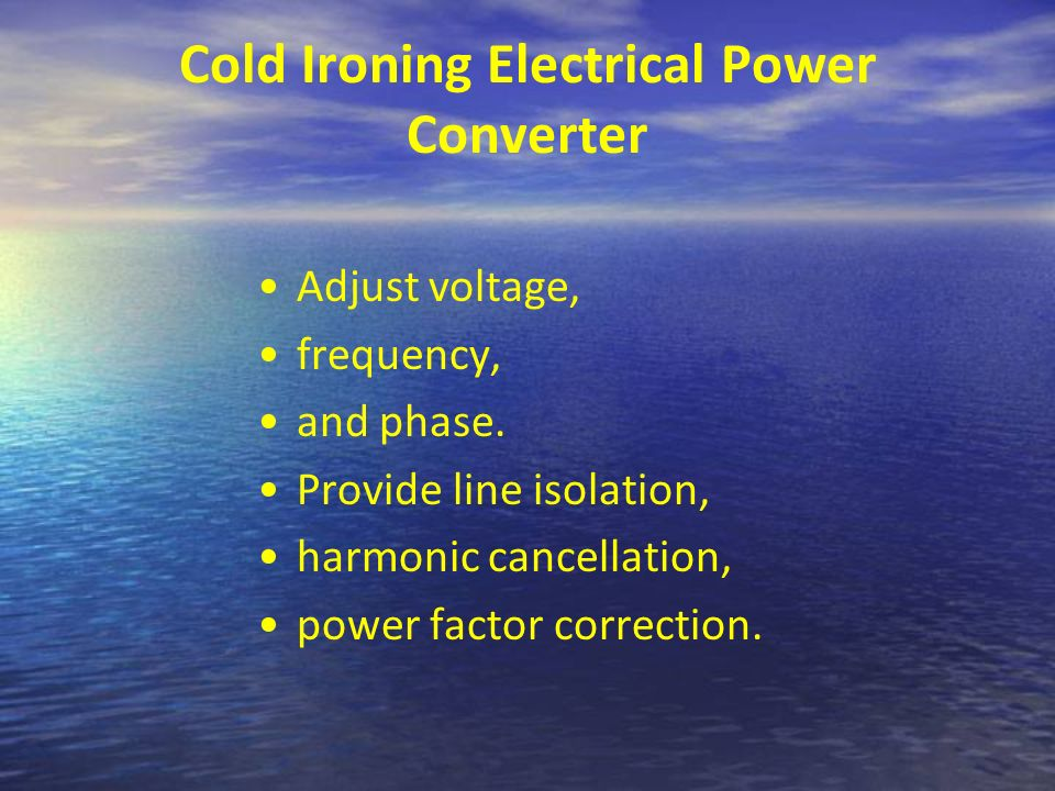Cold Ironing Electrical Power Converter Adjust voltage, frequency, and phase. Provide line isolation, harmonic cancellation, power factor correction.