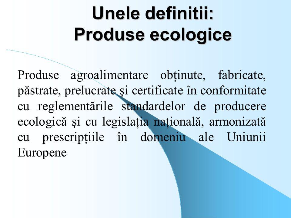 Unele definitii: Produse ecologice Produse agroalimentare obţinute, fabricate, păstrate, prelucrate şi certificate în conformitate cu reglementările s