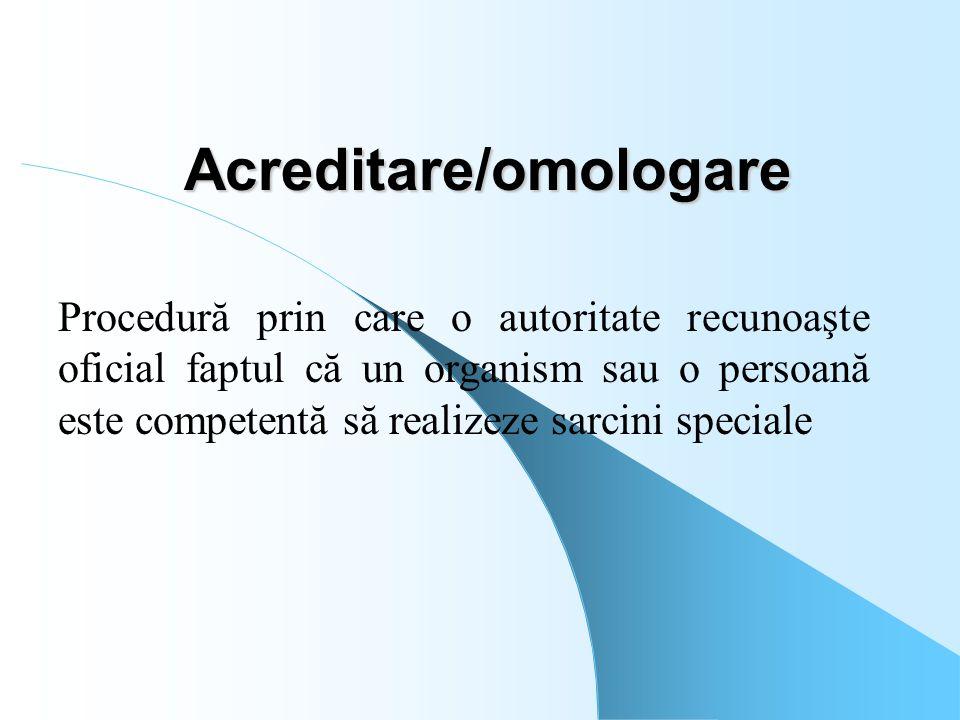 Acreditare/omologare Procedură prin care o autoritate recunoaşte oficial faptul că un organism sau o persoană este competentă să realizeze sarcini spe