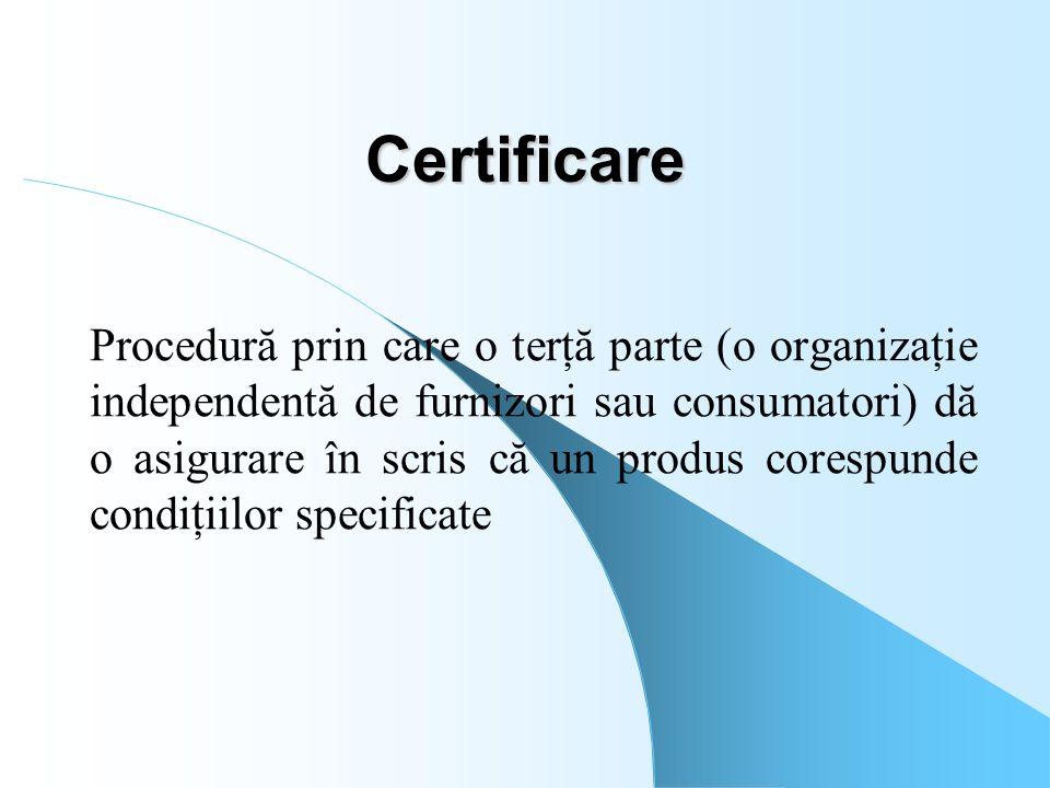 Certificare Procedură prin care o terţă parte (o organizaţie independentă de furnizori sau consumatori) dă o asigurare în scris că un produs corespund