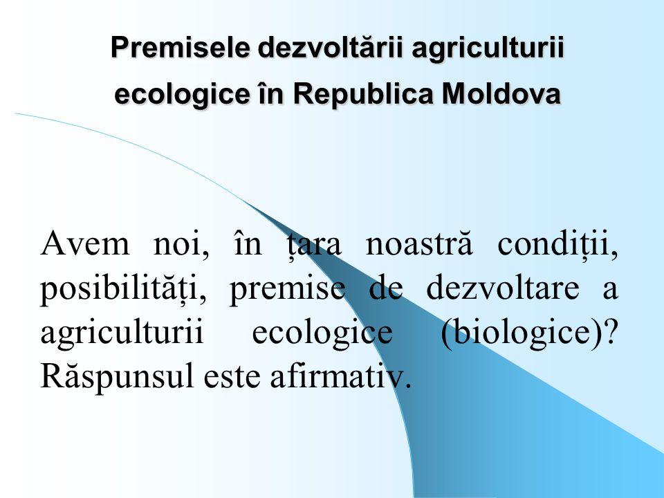 Premisele dezvoltării agriculturii ecologice în Republica Moldova Avem noi, în ţara noastră condiţii, posibilităţi, premise de dezvoltare a agricultur
