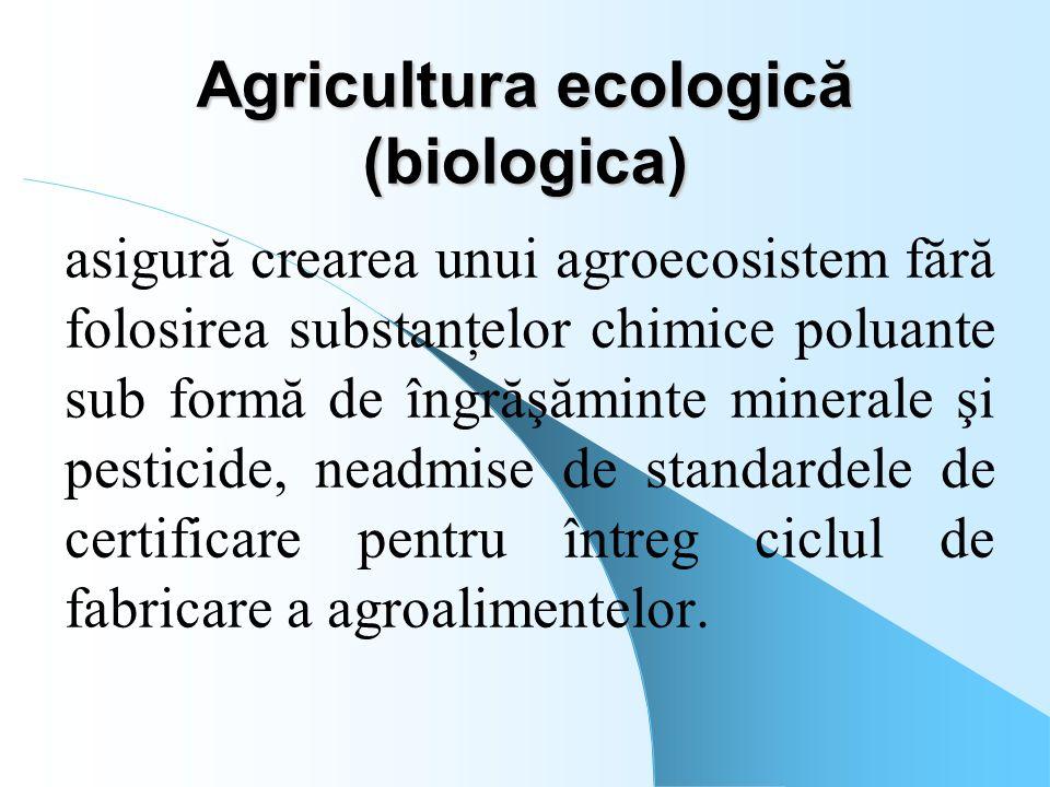 Agricultura ecologică (biologica) asigură crearea unui agroecosistem fără folosirea substanţelor chimice poluante sub formă de îngrăşăminte minerale ş