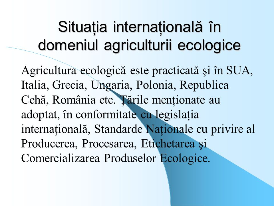 Situaţia internaţională în domeniul agriculturii ecologice Agricultura ecologică este practicată şi în SUA, Italia, Grecia, Ungaria, Polonia, Republic