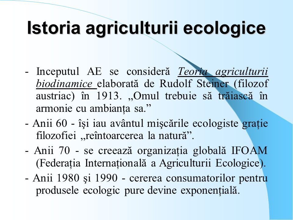 Beneficiile Agriculturii Ecologice Se asigură produse naturale, benefice pentru sănătatea şi imunitatea oamenilor; Se contribuie la creşterea longevităţii vieţii umane; Se respectă regulile naturale de creştere a plantelor şi animalelor; Se contribuie la menţinerea faunei solului (diversitatea biologică); Se pune în acţiune procesul de auto-regenerare a substanţelor nutritive din sol; Se pune în aplicare mecanismul de auto-protecţie a culturilor; Se valorifică la maxim energiile naturale ieftine şi nepoluante; Se prelungeşte exploatarea solului pe toată durata anului; Se obţine un echilibru durabil în natură.