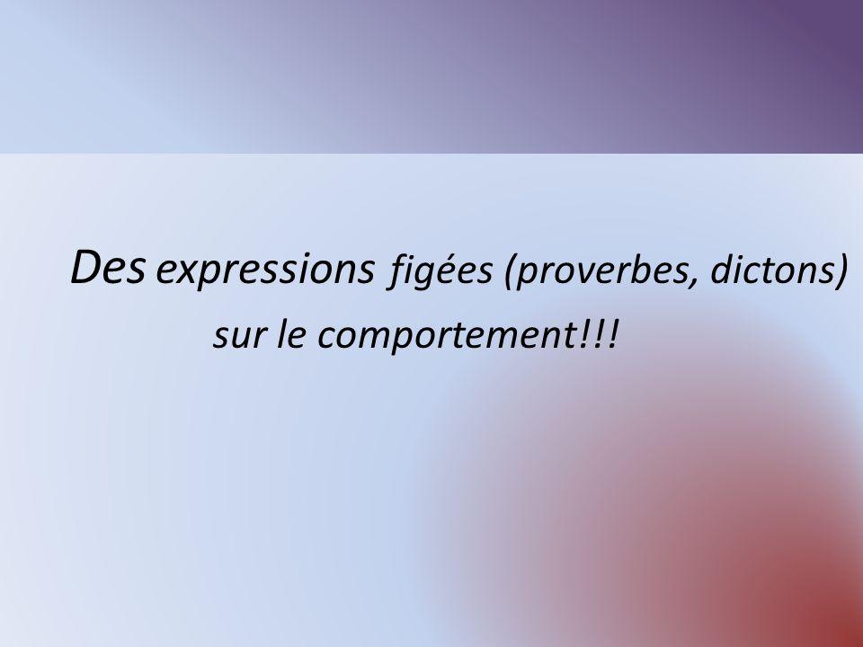 Des expressions figées (proverbes, dictons) sur le comportement!!!
