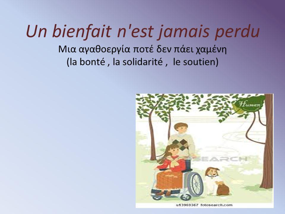 Un bienfait n est jamais perdu Μια αγαθοεργία ποτέ δεν πάει χαμένη (la bonté, la solidarité, le soutien)