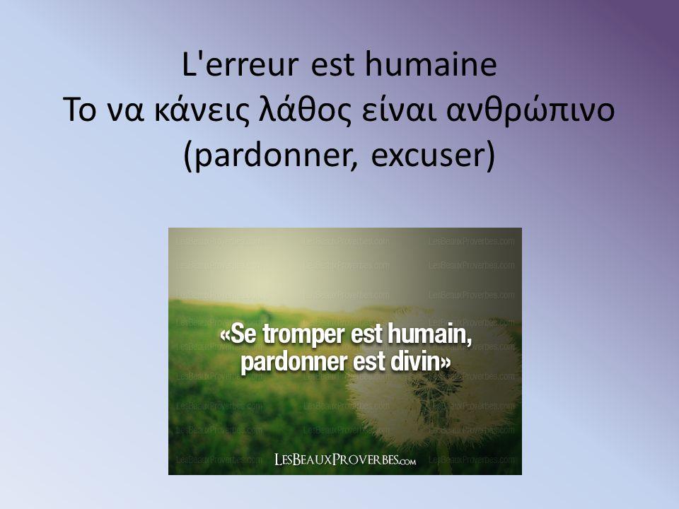 L erreur est humaine Το να κάνεις λάθος είναι ανθρώπινο (pardonner, excuser)
