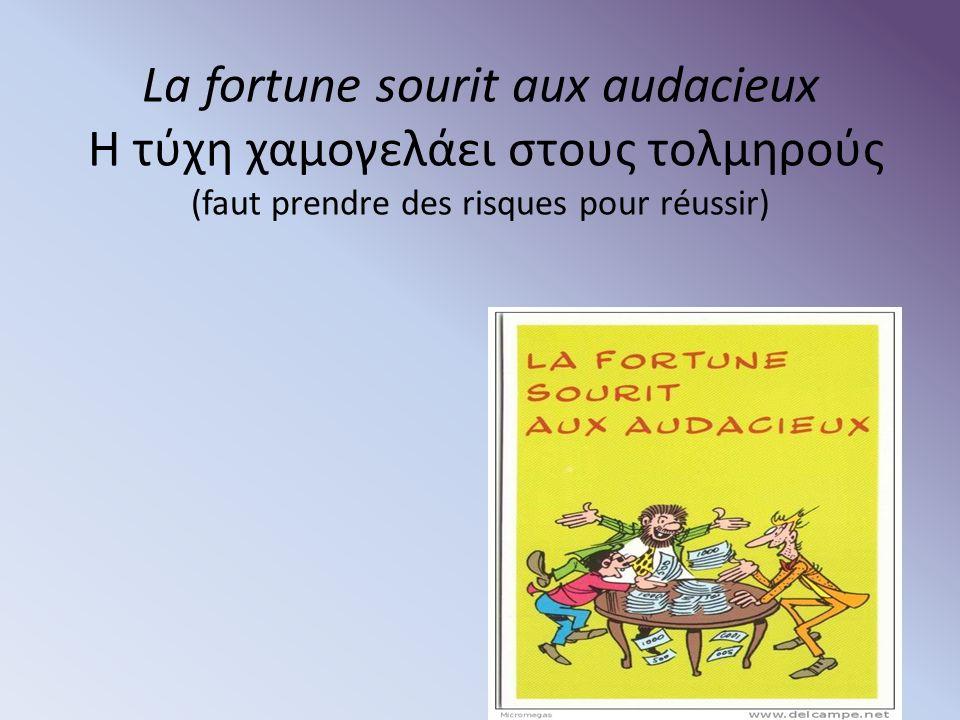 La fortune sourit aux audacieux Η τύχη χαμογελάει στους τολμηρούς (faut prendre des risques pour réussir)