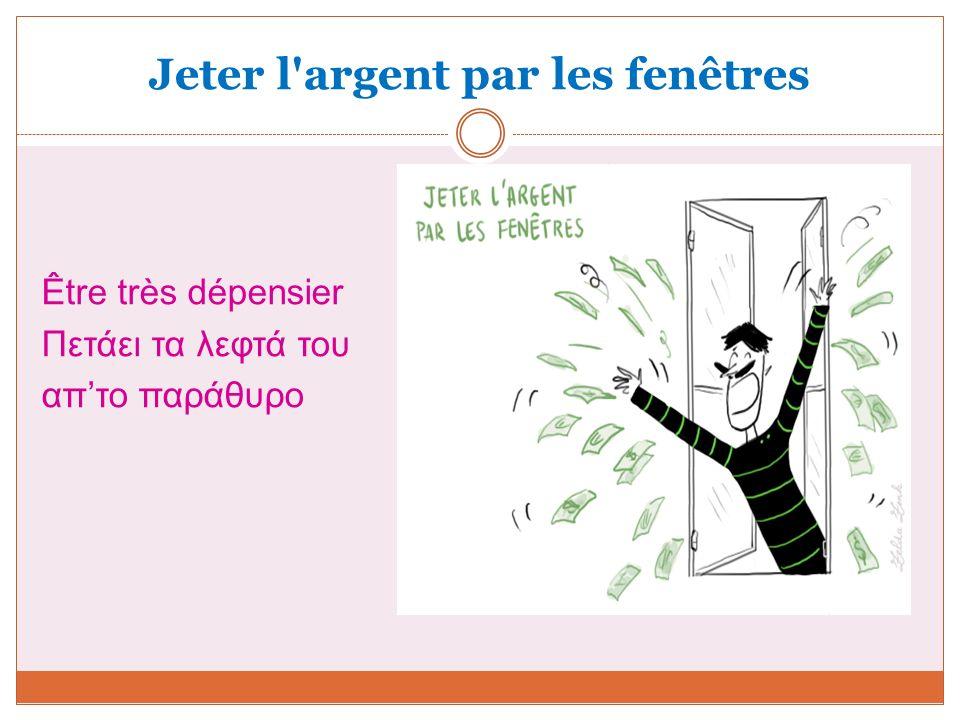Jeter l'argent par les fenêtres Être très dépensier Πετάει τα λεφτά του απ'το παράθυρο