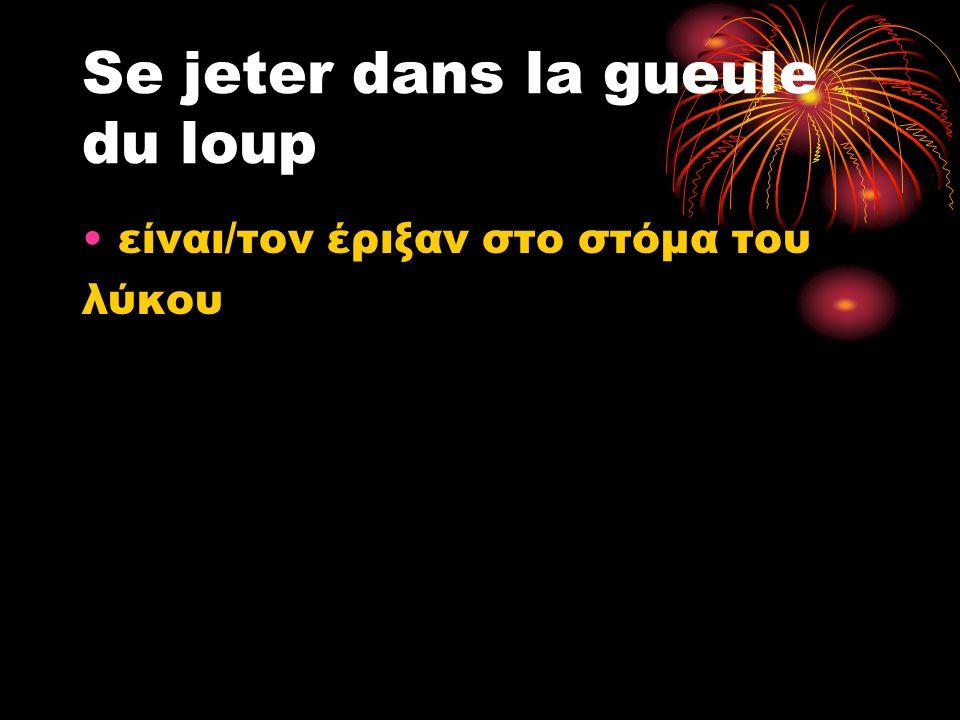 Se jeter dans la gueule du loup είναι/τον έριξαν στο στόμα του λύκου