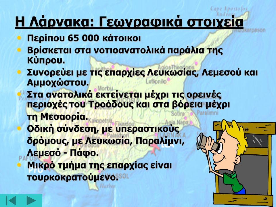 Η Λάρνακα: Γεωγραφικά στοιχεία Περίπου 65 000 κάτοικοι Περίπου 65 000 κάτοικοι Βρίσκεται στα νοτιοανατολικά παράλια της Κύπρου.