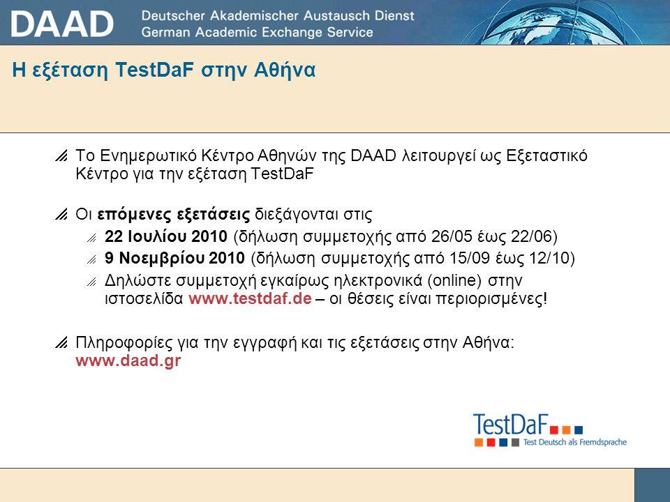 Η εξέταση TestDaF στην Αθήνα  Το Ενημερωτικό Κέντρο Αθηνών της DAAD λειτουργεί ως Εξεταστικό Κέντρο για την εξέταση TestDaF  Οι επόμενες εξετάσεις διεξάγονται στις  22 Ιουλίου 2010 (δήλωση συμμετοχής από 26/05 έως 22/06)  9 Νοεμβρίου 2010 (δήλωση συμμετοχής από 15/09 έως 12/10)  Δηλώστε συμμετοχή εγκαίρως ηλεκτρονικά (online) στην ιστοσελίδα www.testdaf.de – οι θέσεις είναι περιορισμένες.