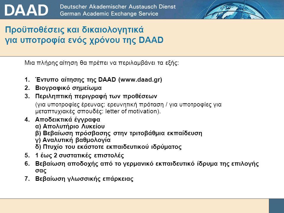 Προϋποθέσεις και δικαιολογητικά για υποτροφία ενός χρόνου της DAAD Μια πλήρης αίτηση θα πρέπει να περιλαμβάνει τα εξής: 1.Έντυπο αίτησης της DAAD (www.daad.gr) 2.Βιογραφικό σημείωμα 3.Περιληπτική περιγραφή των προθέσεων (για υποτροφίες έρευνας: ερευνητική πρόταση / για υποτροφίες για μεταπτυχιακές σπουδές: letter of motivation).