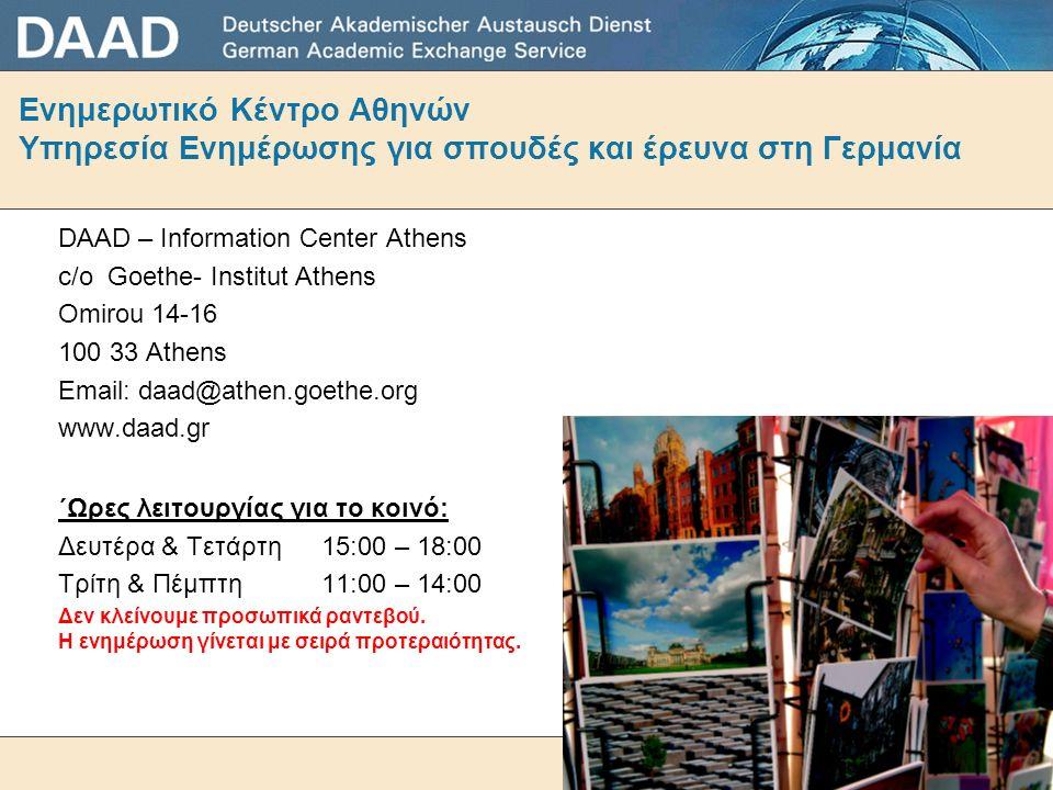 Ενημερωτικό Κέντρο Αθηνών Υπηρεσία Ενημέρωσης για σπουδές και έρευνα στη Γερμανία DAAD – Information Center Athens c/o Goethe- Institut Athens Omirou 14-16 100 33 Athens Email: daad@athen.goethe.org www.daad.gr ΄Ωρες λειτουργίας για το κοινό: Δευτέρα & Τετάρτη 15:00 – 18:00 Τρίτη & Πέμπτη 11:00 – 14:00 Δεν κλείνουμε προσωπικά ραντεβού.